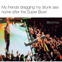Ass, Drunk, and Friends: My friends dragging my drunk ass  home after the Super Bowl  @betches I need this kind of support in my life superbowl