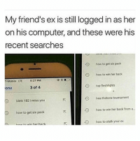 Friends, Funny, and T-Mobile: My friend's ex is still logged in as her  on his computer, and these were his  recent searches  O  O  O  how to get six pack  how to win her back  T-Mobile LTE  9:27 PM  top fleshlights  one  3 of 4  hearthstone tournament  blink 182 imiss you  how to win her back from a  how to get six pack  KI  ■-L9  how to stalk your ex  hain win hor hack NOOOOOOOOO 😭
