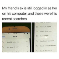 "Friends, Memes, and T-Mobile: My friend's ex is still ogged in as her  on his computer, and these were his  recent searches  O  how to get six pack  O  how to win her back  T-Mobile LTE  9:27 PM  one  3 of 4  top fleshlights  blink 182 imiss you  hearthstone tournament  how to get six pack  how to win her back from a  bntn win hor hack  K  1  how to stalk your ex ""How to stalk your ex"" 😂💀 https://t.co/9zl4u5OXpr"