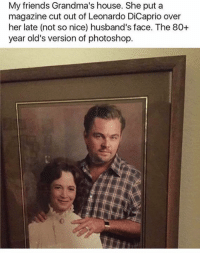 Dank, 🤖, and Dicaprio: My friends Grandma's house. She put a  magazine cut out of Leonardo DiCaprio over  her late (not so nice) husband's face. The 80+  year old's version of photoshop I'm dying 😭😭💀
