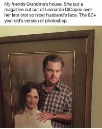 Friends, Leonardo DiCaprio, and Memes: My friends Grandma's house. She put a  magazine cut out of Leonardo DiCaprio over  her late (not so nice) husband's face. The 80+  year old's version of photoshop. 😂😂lol