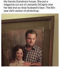 Friends, Leonardo DiCaprio, and Memes: My friends Grandma's house. She put a  magazine cut out of Leonardo DiCaprio over  her late (not so nice) husband's face. The 80+  year old's version of photoshop. Excellent job, savagery at its finest