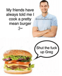 Friends, Fuck, and Mean: My friends have  always told me l  k a pretty  @middleclassfanc  mean burger  Shut the fuck  up Greg