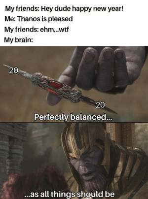B A L A N C E: My friends: Hey dude happy new year!  Me: Thanos is pleased  My friends: ehm...wtf  My brain:  20  20  Perfectly balanced..  ...as all things should be B A L A N C E