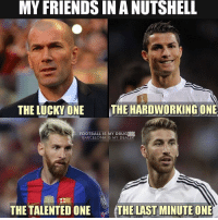 Barcelona, Drugs, and Memes: MY FRIENDS IN ANUTSHELL  THE LUCKY ONE  THE HARDWORKING ONE  FOOTBALL IS MY DRUG  BARCELONA IS MY DEA  THE TALENTED ONE  THE LAST MINUTE ONE