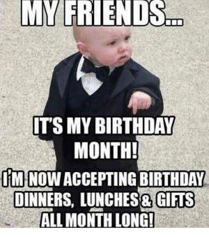 20 It's My Birthday Memes To Remind Your Friends | SayingImages.com: MY FRIENDS  IT'S MY BIRTHDAY  MONTH  IMI NOW ACCEPTING BIRTHDAY  DINNERS, LUNCHES& GIFTS  ALL MONTH LONG! 20 It's My Birthday Memes To Remind Your Friends | SayingImages.com