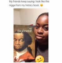 Memes, History, and Wildin: My friends keep saying l look like this  nigga from my history book.  IISOLTOMIA Equiano u know 😂😂😂😂 true g ✊️ I see a resemblance but she too cute they wildin 😭😭 OlaudahEquiano