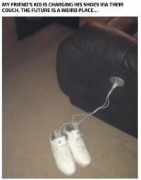 Friends, Future, and Hype: MY FRIEND'S KID IS CHARGING HIS SHOES VIA THEIR  COUCH. THE FUTURE IS A WEIRD PLACE.. 20 Random Moments to Hype You Up