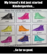 kindergarden: My friend's kid just started  Kindergarden...  Read the words and color the Shoes  yellow  red  green  black  Orange  purple  pink  brown  So far so good.