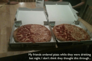 Drinking, Friends, and Pizza: My friends ordered pizza while they were drinking  last night. I don't think they thought this through...