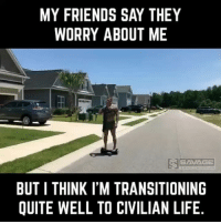 Friends, Life, and Memes: MY FRIENDS SAY THEY  WORRY ABOUT ME  S SAVAGE  BUT I THINK IM TRANSITIONING  QUITE WELL TO CIVILIAN LIFE @savage.tacticians ・・・ I do morning patrols, my tactical romper collection is becoming quite impressive, and I just picked up another patriotic fidget spinner. Yep, I got this transition thing pretty much under control. *Tag that person* | @greyghostgear @windhamweaponryinc SavTac merica veteran funnyvideo army navy usmc coastguard lawenforcement igmilitia milsim igvideo