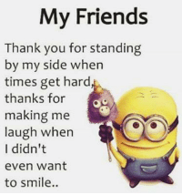 Thank You: My Friends  Thank you for standing  by my side when  times get hard,  thanks for  making me  laugh when  I didn't  even Want  to smile