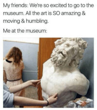 """Club, Friends, and Tumblr: My friends: We're so excited to go to the  museum. All the art is SO amazing &  moving & humbling  Me at the museum: <p><a href=""""http://laughoutloud-club.tumblr.com/post/161731230350/i-like-the-museum"""" class=""""tumblr_blog"""">laughoutloud-club</a>:</p>  <blockquote><p>I like the museum</p></blockquote>"""