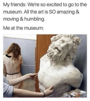 Friends, Tumblr, and Blog: My friends: We're so excited to go to the  museum. All the art is SO amazing &  moving & humbling.  Me at the museum: srsfunny:That's Why….