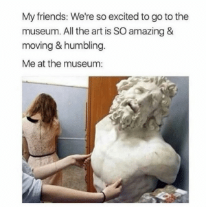 I know it's not a pewdiepie meme but its too good to not post it here: My friends: We're so excited to go to the  museum. All the art is SO amazing &  moving & humbling.  Me at the museum: I know it's not a pewdiepie meme but its too good to not post it here