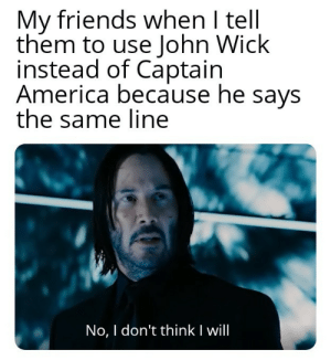 I just noticed it: My friends when I tell  them to use John Wick  instead of Captain  America because he says  the same line  No, I don't thinkI will I just noticed it