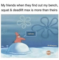 Squating: My friends when they find out my bench,  squat & deadlift max is more than theirs  calves  Ob  IG: @thegainz