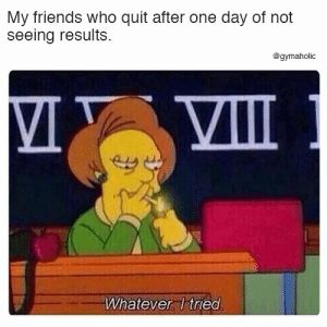 My friends who quit after one day of not seeing results.  More motivation: https://www.gymaholic.co  #Fitness #motivation #gymaholic: My friends who quit after one day of not  seeing results.  @gymaholic  VIII  Whatever Itried My friends who quit after one day of not seeing results.  More motivation: https://www.gymaholic.co  #Fitness #motivation #gymaholic