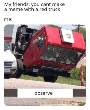 Red truck: My friends: you cant make  a meme with a red truck  me:  observe Red truck