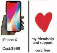 Iphone X: my friendship  and support  iPhone X  Cost: $999  cost: free