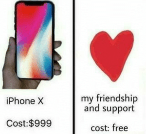 dank-wholesome-memes:  Priceless: my friendship  and support  iPhone X  Cost:$999  cost: free dank-wholesome-memes:  Priceless