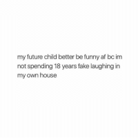 If u ain't funny u out 👶🏼 @teengirlclub @teengirlclub @teengirlclub: my future child better be funny af bc im  not spending 18 years fake laughing in  my own house If u ain't funny u out 👶🏼 @teengirlclub @teengirlclub @teengirlclub
