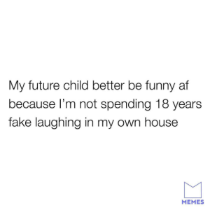 Af, Fake, and Funny: My future child better be funny af  because l'm not spending 18 years  fake laughing in my own house  MEMES Can you imagine?