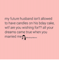 Future, True, and Wtf: my future husband isn't allowed  to have candles on his bday cake,  wtf are you wishing for?? all your  dreams came true when you  married mecfaires