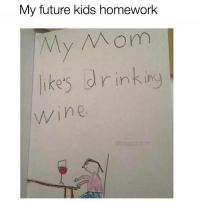 Funny, Future, and Memes: My future kids homework  My Mom  ike's drink ing  wine  @basicbitch SarcasmOnly