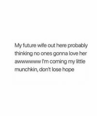 Future Wife: My future wife out here probably  thinking no ones gonna love her  awwwwww I'm coming my little  munchkin, don't lose hope