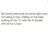 😂😂😂😂😂 SundaySettings CoolNRelax: My future wife prolly at home right now  not being a hoe, chilling on her bed,  looking at her TL with her lil double  chin lol luv u boo 😂😂😂😂😂 SundaySettings CoolNRelax