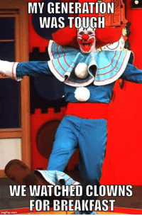 We didn't pick the clown life. It picked us.: MY GENERATION  WAS TOUGH  WE WATCHED CLOWNS  FOR BREAKFAST  irngflip ooma We didn't pick the clown life. It picked us.