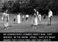 Brains, Memes, and Run: MY GENERATION'S ZOMBIES DIDN'T RUN. THEY  WALKED. IN THE SNOW. UPHILL. THEY ATE WHAT  BRAINS THEY COULD FIND, AND THEY LIKED IT