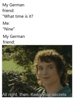 """I had an urge to make this: My German  friend:  """"What time is it?  Me  """"Nine""""  My German  friend:  All right, then. Keep your secrets. I had an urge to make this"""