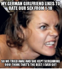 ~Dude: MY GERMAN GIRLFRIEND LIKESTO  RATE OUR SEX FROM  1-10  SO WE TRIED ANAL AND SHE KEPT SCREAMING  999! THINK THAT'S THE BEST IEVER GOT ~Dude