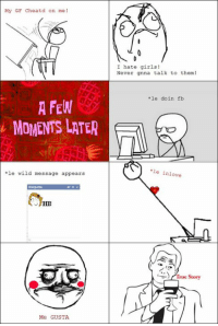 My GF Cheatd on me  A FEW  MOMENTS LATER  *le wild message appears  Me GUSTA  I hate girls!  Never gnna talk to them!  le do in fb  *le in love  at  r True Story Just made a Meme/Rage comic based on most guys' TRUE STORY!  lol   -John <3