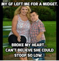 ;): MY GF LEFT ME FOR A MIDGET.  BROKE MY HEART.  CAN'T BELIEVE SHE COULD  STOOP SO LOW. ;)