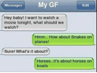 hey baby: My GF  Messages  Edit  Hey baby! I want to watch a  movie tonight, what should we  watch?  Hmm... How about Snakes on  planes  Sure! What's it about?  Horses...it's about horses on  boats
