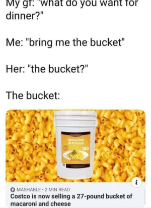 "what do you want: My gf: ""what do you want for  dinner?""  Me: ""bring me the bucket  Her: ""the bucket?""  The bucket:  Macaroni  & Cheese  180  MASHABLE 2 MIN READ  Costco is now selling a 27-pound bucket of  macaroni and cheese"