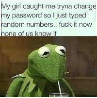 💯: My girl caught me tryna change  my password so just typed  random numbers.. fuck it now  One  of us know it 💯