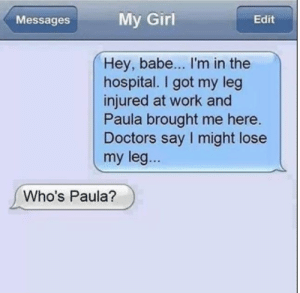 But, my leg...: My Girl  Edit  Messages  Hey, babe... I'm in the  hospital. I got my leg  injured at work and  Paula brought me here.  Doctors say I might lose  my leg...  Who's Paula? But, my leg...