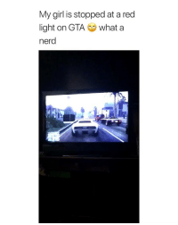 Nerd, Girl, and Girl Memes: My girl is stopped at a red  light on GTA whata  nerd i feel like this is something i would do