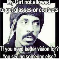 My Girl not allowed  get glasses or Contac S  Tf you need better vision for?  You seeing someone else? All too familiar!!- don't know whether to laugh or cry . narcissist jealous asshole conman loser