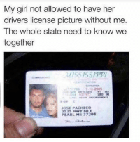 Funny, Girls, and Girl: My girl not allowed to have her  drivers license picture without me.  The whole state need to know we  together  MISSISSIPPI  180 M  JOSE PACHECO  3535 HWY SOE  PEARL MS 37208 Let'em know 👏👏👏 TagAFriend FollowMeForFunnyStuff