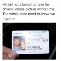 My girl not allowed to have her  drivers license picture without me.  The whole state need to know we  together  HISSISSIPPI  180 M  JOSE PACHECO  3535 HWY SOE  PEARL MS 37208 Lmaooo need that lol