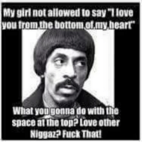 """My girl not allowed to say""""love  Voutromathe bottom ofmy heart  What yougonna do with the  space atthetopPLOve Other  Niggaz? Fuck That!"""