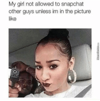 My girl not allowed to snapchat  other guys unless im in the picture  like ON GOD
