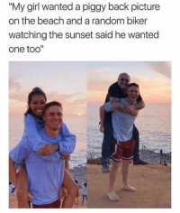"Memes, Beach, and Girl: ""My girl wanted a piggy back picture  on the beach and a random biker  watching the sunset said he wanted  one too'"" He looks happier with the biker.."
