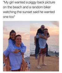 """Beach, Girl, and Sunset: """"My girl wanted a piggy back picture  on the beach and a random biker  watching the sunset said he wanted  one too'"""" He seems happier with the guy"""