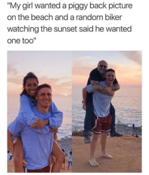 "Beach, Girl, and Sunset: ""My girl wanted a piggy back picture  on the beach and a random biker  watching the sunset said he wanted  one too"" I want a piggy back picture with the biker"